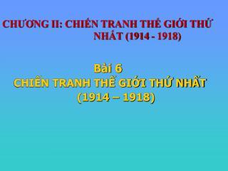 CHƯƠNG II: CHIẾN TRANH THẾ GIỚI THỨ      NHẤT (1914 - 1918)