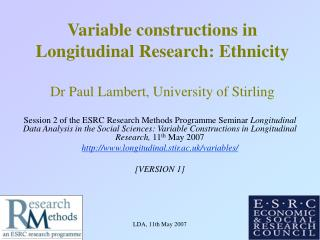 Variable constructions in Longitudinal Research: Ethnicity Dr Paul Lambert, University of Stirling