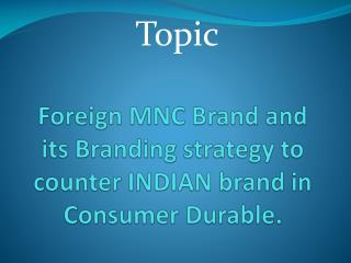 Foreign MNC Brand and its Branding strategy to counter INDIAN brand in Consumer Durable.