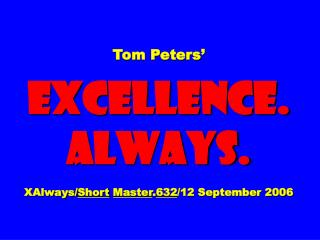 Tom Peters' EXCELLENCE. ALWAYS. XAlways/ Short Master . 632 /12 September 2006
