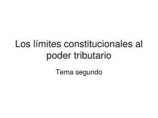 Los límites constitucionales al poder tributario