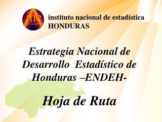 Estrategia Nacional de Desarrollo  Estadístico de Honduras –ENDEH- Hoja de Ruta