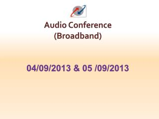 Audio Conference  (Broadband) 04/09/2013 & 05 /09/2013