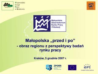 """Małopolska """"przed i po"""" - obraz regionu z perspektywy badań rynku pracy Kraków, 5 grudnia 2007 r."""