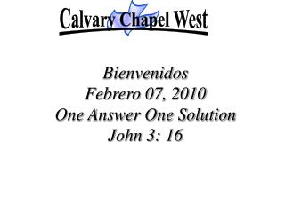 Bienvenidos Febrero 07, 2010  One Answer One Solution John 3: 16