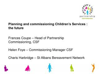 Frances Coupe – Head of Partnership Commissioning, CSF Helen Foye – Commissioning Manager CSF