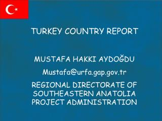 TURKEY COUNTRY REPORT MUSTAFA HAKKI AYDOĞDU Mustafa@urfa.gap.tr