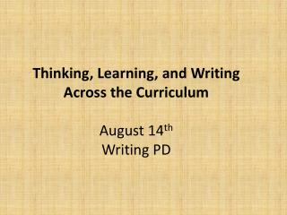 Thinking, Learning, and Writing Across the Curriculum August 14 th Writing PD