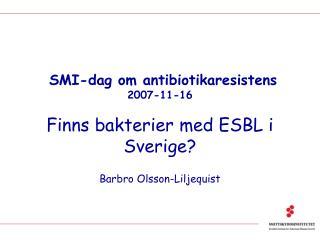 SMI-dag om antibiotikaresistens 2007-11-16 Finns bakterier med ESBL i Sverige?