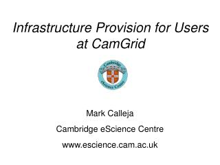 Infrastructure Provision for Users at CamGrid