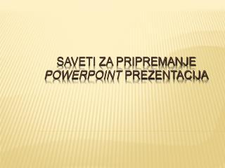 Saveti za pripremanje  PowerPoint  prezentacija