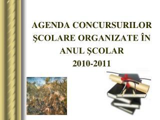 AGENDA CONCURSURILOR  ŞCOLARE ORGANIZATE ÎN  ANUL ŞCOLAR  2010-2011