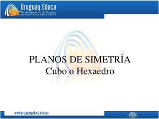 PLANOS DE SIMETRÍA Cubo o Hexaedro