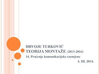 HRVOJE TURKOVIĆ TEORIJA MONTAŽE  (20 13 -201 4 )