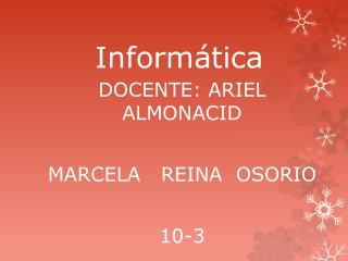 DOCENTE: ARIEL  ALMONACID MARCELA   REINA  OSORIO 10-3