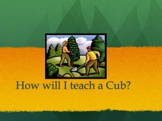 How will I teach a Cub?