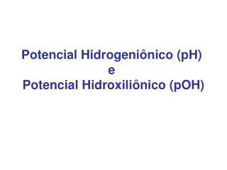 Potencial Hidrogeniônico (pH) e Potencial Hidroxiliônico (pOH)