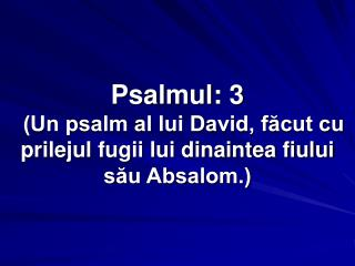 Psalmul: 3  (Un psalm al lui David, făcut cu prilejul fugii lui dinaintea fiului său Absalom.)
