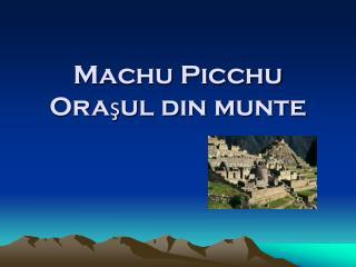 Machu Picchu Ora?ul din munte