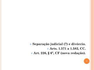 Separação judicial (?) e divórcio. Arts. 1.571 a 1.582, CC.  Art. 226, § 6º, CF (nova redação).