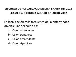 VII CURSO DE ACTUALIZACIO MEDICA ENARM INP  2012 EXAMEN  4-B  CIRUGIA  ADULTO  27-ENERO-2012