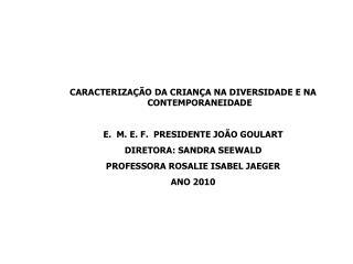 CARACTERIZAÇÃO DA CRIANÇA NA DIVERSIDADE E NA CONTEMPORANEIDADE M. E. F.  PRESIDENTE JOÃO GOULART