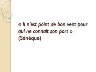 « Il n'est point de bon vent pour qui  ne connaît son port »  (Sénèque)