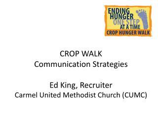 CROP WALK  Communication Strategies Ed King, Recruiter Carmel United Methodist Church (CUMC)