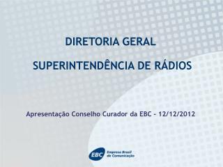 DIRETORIA GERAL  SUPERINTENDÊNCIA DE RÁDIOS Apresentação Conselho Curador da EBC - 12/12/2012