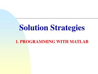 Solution Strategies 1. PROGRAMMING WITH MATLAB