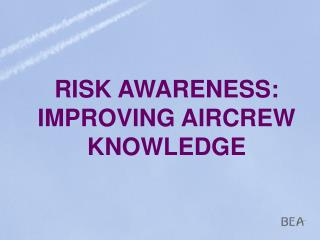 RISK AWARENESS: IMPROVING AIRCREW KNOWLEDGE