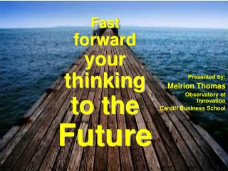 Fast forward your thinking to the Future
