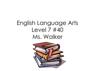 English Language Arts Level 7 #40 Ms. Walker