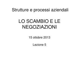 Strutture e processi aziendali LO SCAMBIO E LE NEGOZIAZIONI 15 ottobre 2013 Lezione 5