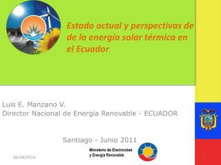 Luis E. Manzano V. Director Nacional de Energía Renovable - ECUADOR   Santiago - Junio 2011