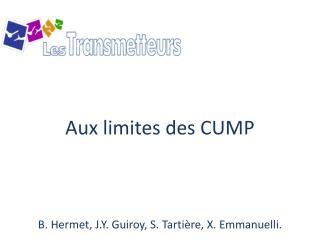 Aux limites des CUMP B. Hermet, J.Y.  Guiroy , S.  Tarti�re , X. Emmanuelli.