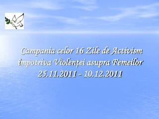 Campania celor 16 Zile de Activism  î mpotriva Violen ţ ei asupra Femeilor 25.11.2011 - 10.12.2011