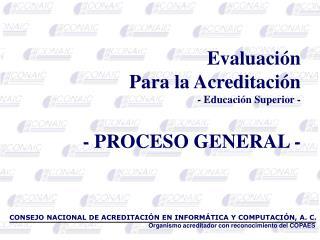 Evaluación Para la  Acreditación - Educación Superior - - PROCESO GENERAL -