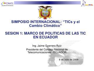 SIMPOSIO INTERNACIONAL:  TICs y el Cambio Clim tico   SESION 1: MARCO DE POLITICAS DE LAS TIC EN ECUADOR
