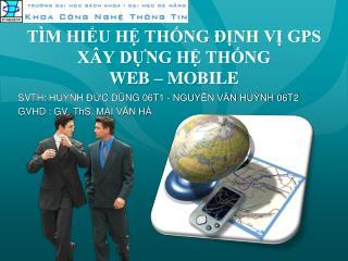 TÌM HIỂU HỆ THỐNG ĐỊNH VỊ  GPS XÂY  DỰNG HỆ THỐNG  W EB  – MOBILE