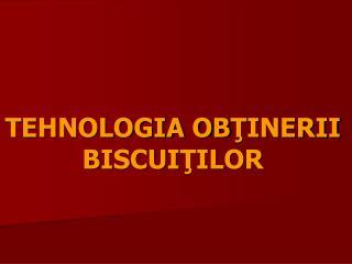 TEHNOLOGIA OBTINERII BISCUITILOR