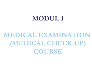 MODUL 1 MEDICAL EXAMINATION  (MEDICAL CHECK-UP) COURSE
