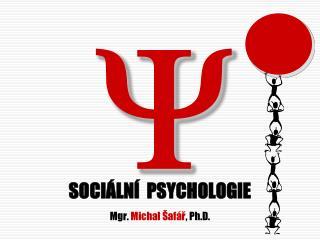 SOCIÁLNÍ  PSYCHOLOGIE Mgr.  Michal Šafář , Ph.D.