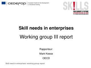 Skill needs in enterprises Working group III  report Rapporteur: Mark Keese OECD