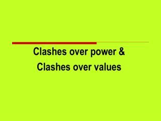 Clashes over power &  Clashes over values