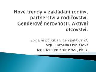 Sociální politika v perspektivě ŽC Mgr. Karolína Dobiášová Mgr. Miriam Kotrusová, Ph.D.