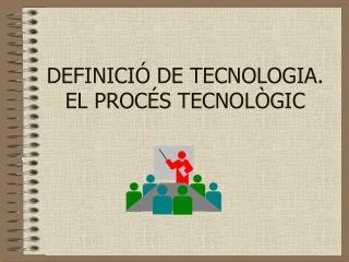 DEFINICIÓ DE TECNOLOGIA. EL PROCÉS TECNOLÒGIC
