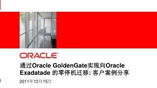 通过 Oracle GoldenGate 实现向 Oracle Exadatade  的零停机迁移 : 客户案例分享