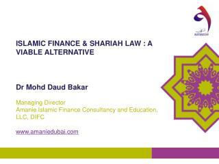 ISLAMIC FINANCE & SHARIAH LAW : A VIABLE ALTERNATIVE Dr Mohd Daud Bakar   Managing Director
