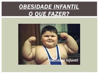 Obesidade Infantil O que fazer?